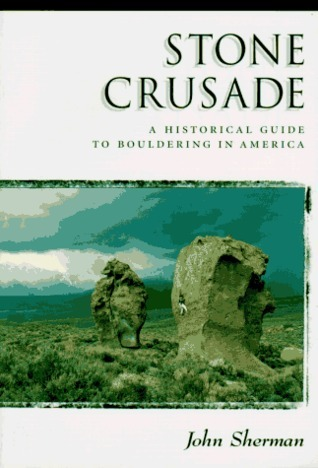Stone Crusade: A Historical Guide to Bouldering in America (The American Alpine Book Series) John Sherman