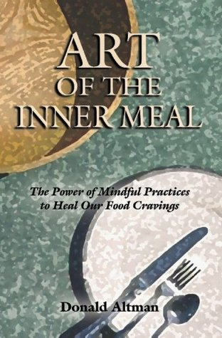 Art of the Inner Meal: The Power of Mindful Practices to Heal Our Food Cravings  by  Donald Altman