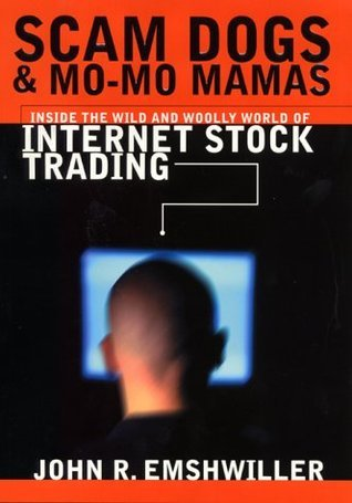 Scam Dogs And Mo-Mo Mamas: Inside the Wild and Woolly World of Internet Stock Trading John R. Emshwiller