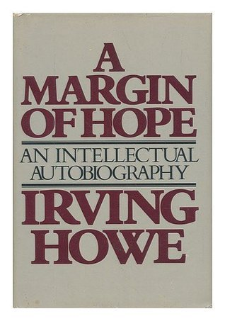 A Margin of Hope: An Intellectual Autobiography Irving Howe