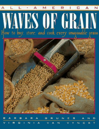 All-American Waves of Grain: How to Buy, Store, and Cook Every Imaginable Grain  by  Barbara Grunes