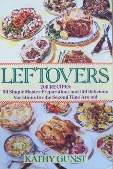 Leftovers: 200 Recipes, 50 Simple Master Preparations and 150 Delicious Variations for the Second Time Around  by  Kathy Gunst