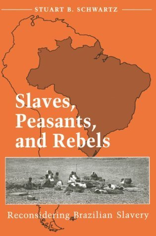 Slaves, Peasants, and Rebels: RECONSIDERING BRAZILIAN SLAVERY Stuart B. Schwartz