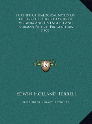 Further Genealogical Notes on the Tyrrell-Terrell Family of Virginia and Its English and Norman-French Progenitors Edwin Holland Terrell