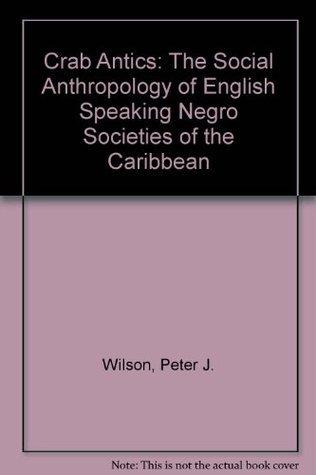 Crab Antics: The Social Anthropology of English Speaking Negro Societies of the Caribbean Peter J. Wilson