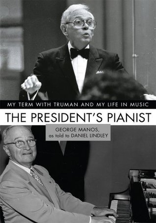 The Presidents Pianist: My Term with Truman and My Life in Music George Manos
