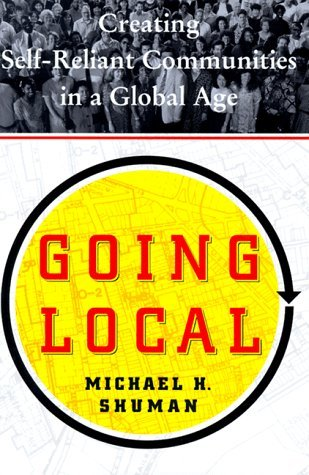 Going Local: Creating Self Reliant Communities in a Global Age  by  Michael H. Shuman