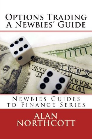 Options Trading A Newbies Guide: An Everyday Guide to Trading Options (Newbies Guides to Finance Series)  by  Alan Northcott