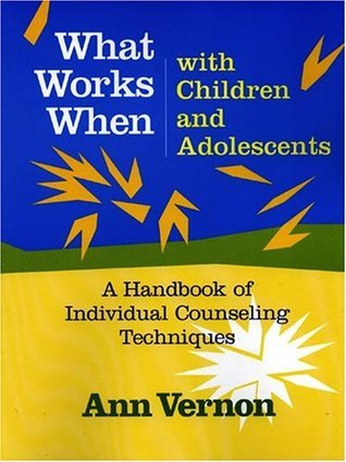 What Works When with Children and Adolescents: A Handbook of Individual Counseling Techniques Ann Vernon
