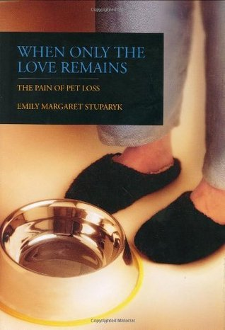 When Only the Love Remains: The Pain of Pet Loss Emily Margaret Stuparyk