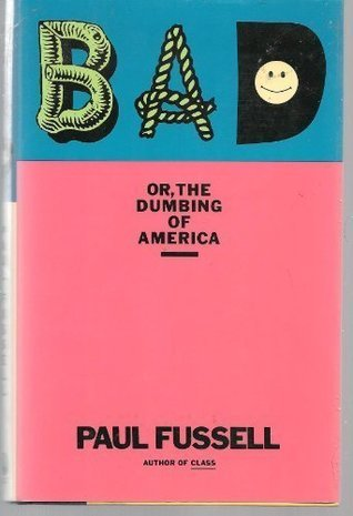 BAD - Or, The Dumbing of America  by  Paul Fussell