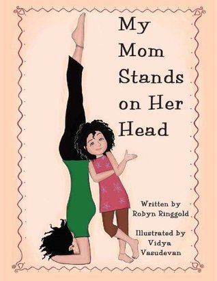 My Mom Stands on Her Head  by  Robyn Ringgold