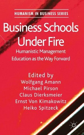 Business Schools Under Fire: Humanistic Management Education as the Way Forward (Humanism in Business Series)  by  Wolfgang Amann