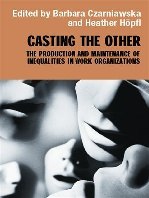 Casting the Other: The Production and Maintenance of Inequalities in Work Organizations Barbara Czarniawska