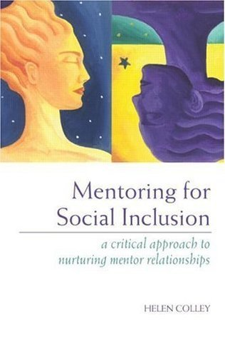 Mentoring for Social Inclusion: A Critical Approach to Nurturing Mentor Relationships Helen Colley