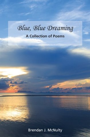 Blue, Blue, Dreaming: A Collections of Poems Brendan J. McNulty