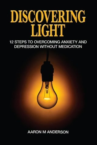 Discovering Light: Overcoming Anxiety and Depression  by  Aaron M. Anderson