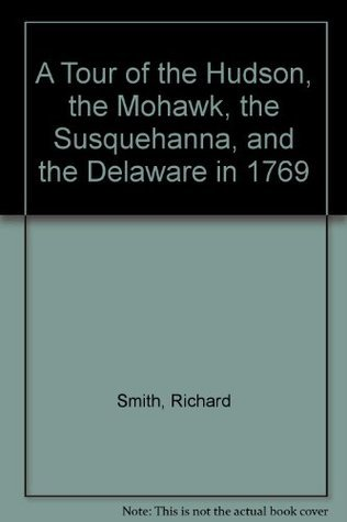 A Tour of the Hudson, the Mohawk, the Susquehanna, and the Delaware in 1769 Richard Smith