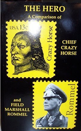 The Hero: A Comparison of Chief Crazy Horse and Field Marshall Rommel A.C. Ross - Ehanamani