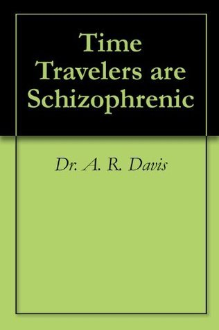Time Travelers are Schizophrenic A.R. Davis