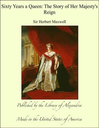 Sixty Years a Queen: The Story of Her Majestys Reign Herbert Maxwell