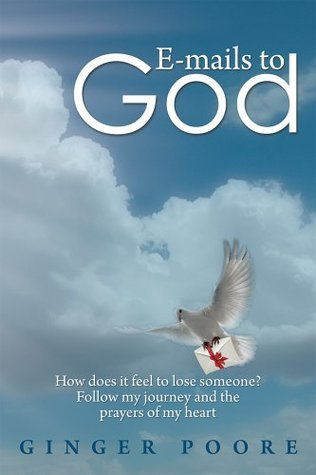 E-mails to God: How does it feel to lose someone? Follow my journey and the prayers of my heart  by  Ginger Poore