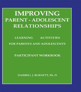 Improving Parent-Adolescent Relationships: Learning Activities For Parents and adolescents: Workbook Darrell J. Burnett