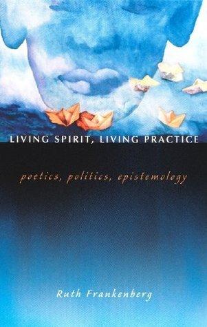 Living Spirit, Living Practice: Poetics, Politics, Epistemology Ruth Frankenberg