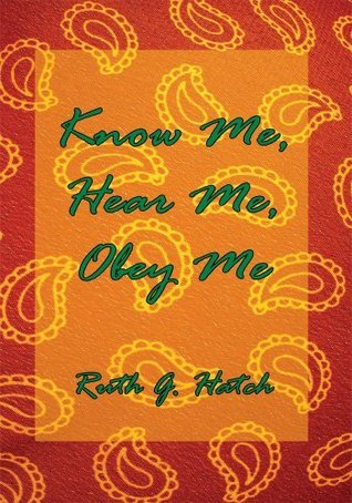 Know Me, Hear Me, Obey Me Ruth G. Hatch