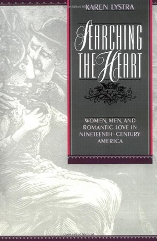 Searching the Heart: Women, Men, and Romantic Love in Nineteenth-Century America  by  Karen Lystra