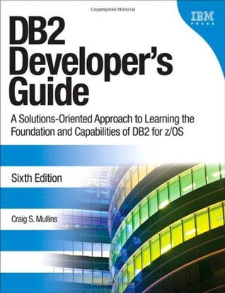 DB2 Developers Guide: A Solutions-Oriented Approach to Learning the Foundation and Capabilities of DB2 for Z/OS Craig Mullins