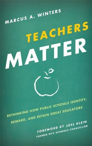 Teachers Matter: Rethinking How Public Schools Identify, Reward, and Retain Great Educators  by  Marcus A. Winters