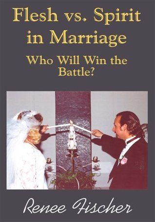 Flesh vs. Spirit in Marriage: Who Will Win the Battle? Renee Fischer