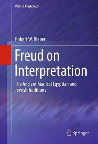 Freud on Interpretation: The Ancient Magical Egyptian and Jewish Traditions  by  Robert W. Rieber