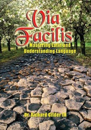 Via Facilis: Mastering Latin and Understanding Language Richard Gilder III