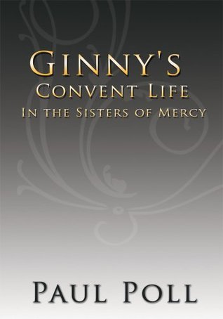 Ginnys Convent Life In the Sisters of Mercy  by  Paul Poll