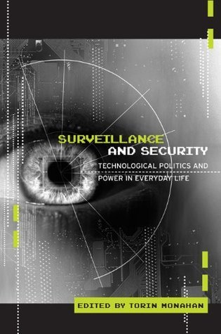 Surveillance and Security: Technological Politics and Power in Everyday Life  by  Torin Monahan