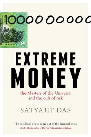 Extreme Money: : The Masters of the Universe and the Cult of Risk  by  Satyajit Das