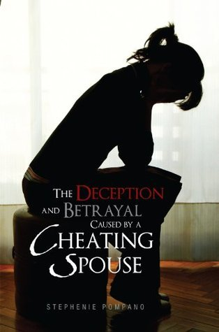 The Deception and Betrayal Caused By A Cheating Spouse  by  Stephenie Pompano