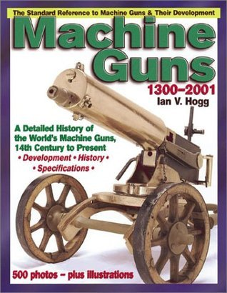 Machine Guns: 14th Century to Present  by  Ian V. Hogg