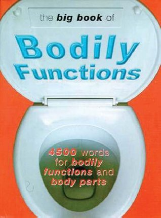 The Big Book of Bodily Functions: 4500 Words for Bodily Functions & Body Parts  by  Jonathon Green