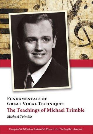 Fundamentals of Great Vocal Technique: The Teachings of Michael Trimble Michael Trimble