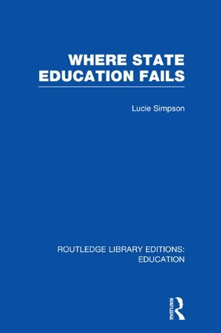Where State Education Fails (RLE Edu D): Volume 24 (Routledge Library Editions: Education)  by  Lucie Simpson