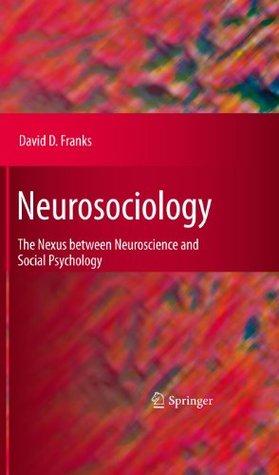 Neurosociology: The Nexus Between Neuroscience and Social Psychology David D. Franks