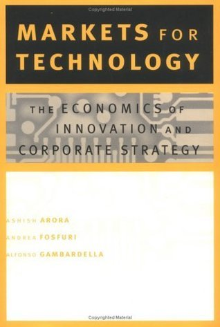 Markets for Technology: The Economics of Innovation and Corporate Strategy Ashish Arora