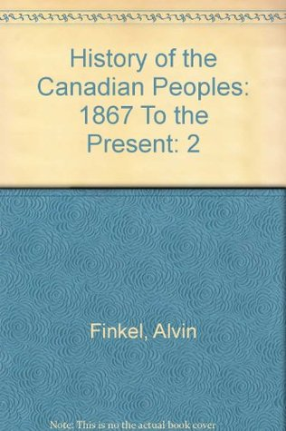 History of the Canadian Peoples: 1867 To the Present Alvin Finkel