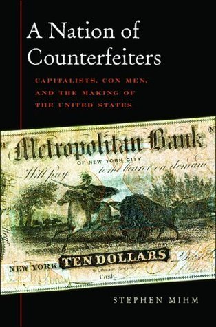 A Nation of Counterfeiters: Capitalists, Con Men, and the Making of the United States  by  Stephen Mihm