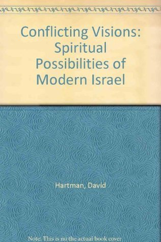 Conflicting Visions: Spiritual Possibilities of Modern Israel David Hartman