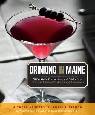 Drinking in Maine: 50 Cocktails, Concoctions, and Drinks from Our Best Artisanal Producers and Restaurants  by  Michael S. Sanders