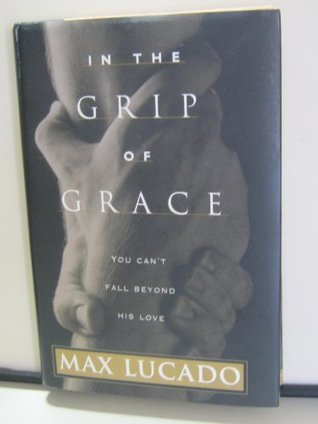 By Max Lucado: In The Grip Of Grace Max Lucado